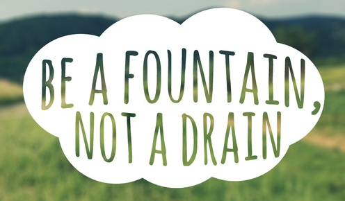 Be fountain not a drain